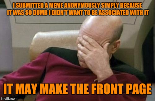 Captain Picard Facepalm Meme | I SUBMITTED A MEME ANONYMOUSLY SIMPLY BECAUSE IT WAS SO DUMB I DIDN'T WANT TO BE ASSOCIATED WITH IT IT MAY MAKE THE FRONT PAGE | image tagged in memes,captain picard facepalm | made w/ Imgflip meme maker