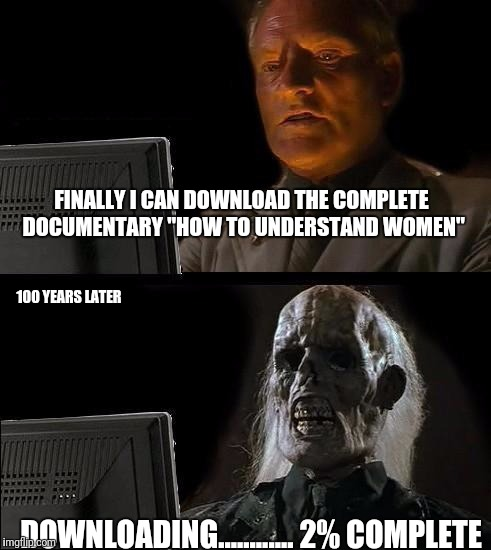 "Ill Just Wait Here Meme | FINALLY I CAN DOWNLOAD THE COMPLETE DOCUMENTARY ""HOW TO UNDERSTAND WOMEN"" 100 YEARS LATER DOWNLOADING............ 2% COMPLETE 