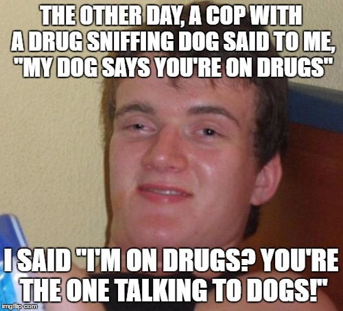 "10 Guy Meme | THE OTHER DAY, A COP WITH A DRUG SNIFFING DOG SAID TO ME, ""MY DOG SAYS YOU'RE ON DRUGS"" I SAID ""I'M ON DRUGS? YOU'RE THE ONE TALKING TO DOGS 
