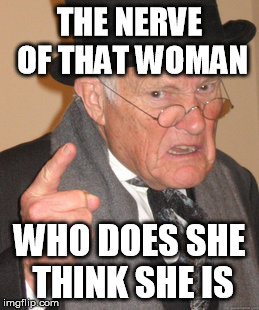 Back In My Day Meme | THE NERVE OF THAT WOMAN WHO DOES SHE THINK SHE IS | image tagged in memes,back in my day | made w/ Imgflip meme maker