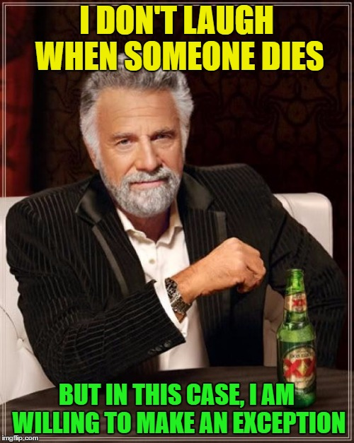 The Most Interesting Man In The World Meme | I DON'T LAUGH WHEN SOMEONE DIES BUT IN THIS CASE, I AM WILLING TO MAKE AN EXCEPTION | image tagged in memes,the most interesting man in the world | made w/ Imgflip meme maker