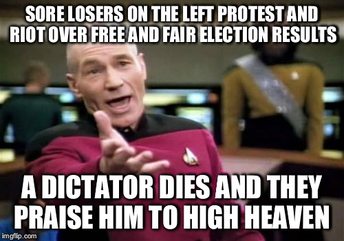 Picard Wtf Meme | SORE LOSERS ON THE LEFT PROTEST AND RIOT OVER FREE AND FAIR ELECTION RESULTS A DICTATOR DIES AND THEY PRAISE HIM TO HIGH HEAVEN | image tagged in memes,picard wtf | made w/ Imgflip meme maker