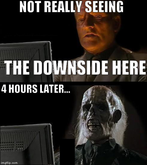 Ill Just Wait Here Meme | NOT REALLY SEEING THE DOWNSIDE HERE 4 HOURS LATER... | image tagged in memes,ill just wait here | made w/ Imgflip meme maker
