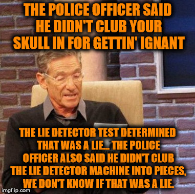 Maury Lie Detector Meme | THE POLICE OFFICER SAID HE DIDN'T CLUB YOUR SKULL IN FOR GETTIN' IGNANT THE LIE DETECTOR TEST DETERMINED THAT WAS A LIE... THE POLICE OFFICE | image tagged in memes,maury lie detector | made w/ Imgflip meme maker