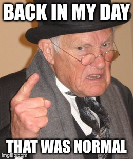Back In My Day Meme | BACK IN MY DAY THAT WAS NORMAL | image tagged in memes,back in my day | made w/ Imgflip meme maker