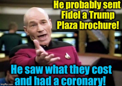 Picard Wtf Meme | He probably sent Fidel a Trump Plaza brochure! He saw what they cost and had a coronary! | image tagged in memes,picard wtf | made w/ Imgflip meme maker