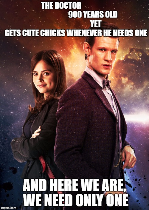 the Doctor and cute chicks | THE DOCTOR                                          900 YEARS OLD                             YET  GETS CUTE CHICKS WHENEVER HE NEEDS ONE A | image tagged in doctor who matt smith,the doctor,doctor who | made w/ Imgflip meme maker
