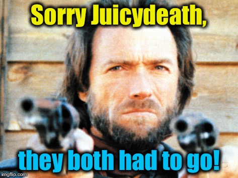 Sorry Juicydeath, they both had to go! | made w/ Imgflip meme maker