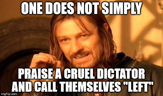 "One Does Not Simply Meme | ONE DOES NOT SIMPLY PRAISE A CRUEL DICTATOR AND CALL THEMSELVES ""LEFT"" 