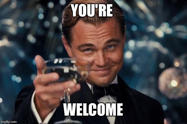 YOU'RE WELCOME | image tagged in memes,leonardo dicaprio cheers | made w/ Imgflip meme maker