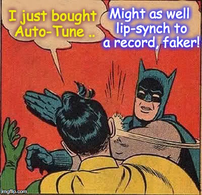 Batman Slapping Robin Meme | I just bought Auto-Tune .. Might as well lip-synch to a record, faker! | image tagged in memes,batman slapping robin | made w/ Imgflip meme maker