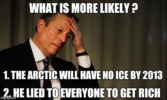 Al Gore Facepalm | WHAT IS MORE LIKELY ? 1. THE ARCTIC WILL HAVE NO ICE BY 2013 2. HE LIED TO EVERYONE TO GET RICH | image tagged in al gore facepalm | made w/ Imgflip meme maker