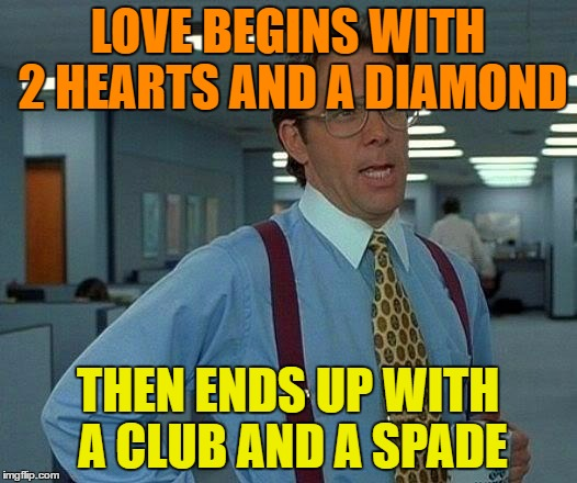 That Would Be Great Meme | LOVE BEGINS WITH 2 HEARTS AND A DIAMOND THEN ENDS UP WITH A CLUB AND A SPADE | image tagged in memes,that would be great | made w/ Imgflip meme maker