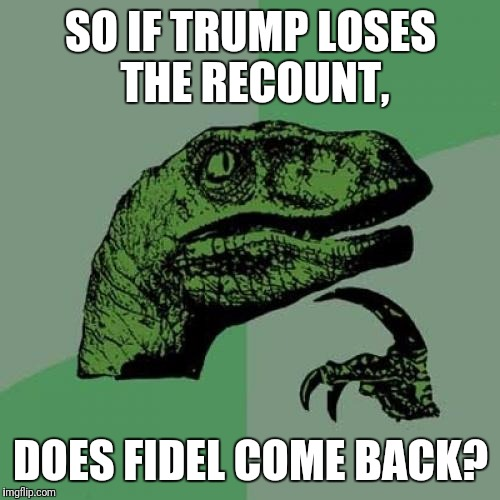 Philosoraptor Meme | SO IF TRUMP LOSES THE RECOUNT, DOES FIDEL COME BACK? | image tagged in memes,philosoraptor | made w/ Imgflip meme maker