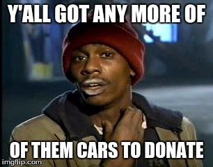 Y'all Got Any More Of That Meme | Y'ALL GOT ANY MORE OF OF THEM CARS TO DONATE | image tagged in memes,yall got any more of | made w/ Imgflip meme maker