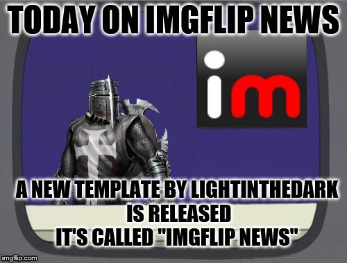 "imgflip news is a go |  TODAY ON IMGFLIP NEWS; A NEW TEMPLATE BY LIGHTINTHEDARK IS RELEASED IT'S CALLED ""IMGFLIP NEWS"" 