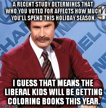Coloring books are a nice inexpensive gift and you can use them in your safe space. | A RECENT STUDY DETERMINES THAT WHO YOU VOTED FOR AFFECTS HOW MUCH YOU'LL SPEND THIS HOLIDAY SEASON. I GUESS THAT MEANS THE LIBERAL KIDS WILL | image tagged in ron burgundy,liberals,christmas shopping,coloring books,safe space | made w/ Imgflip meme maker