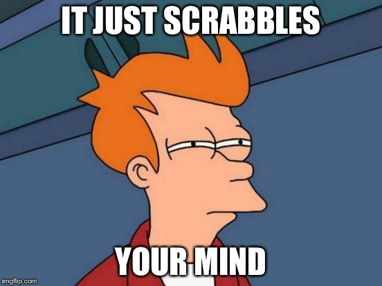 Futurama Fry Meme | IT JUST SCRABBLES YOUR MIND | image tagged in memes,futurama fry | made w/ Imgflip meme maker