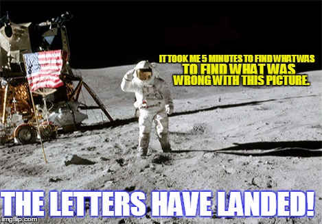 IT TOOK ME 5 MINUTES TO FIND WHAT WAS TO FIND WHAT WAS WRONG WITH THIS PICTURE. THE LETTERS HAVE LANDED! | made w/ Imgflip meme maker