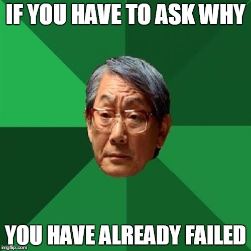 You Have Failed Me My Child | IF YOU HAVE TO ASK WHY YOU HAVE ALREADY FAILED | image tagged in memes,high expectations asian father,if you have to ask,failure,he might have a clue | made w/ Imgflip meme maker