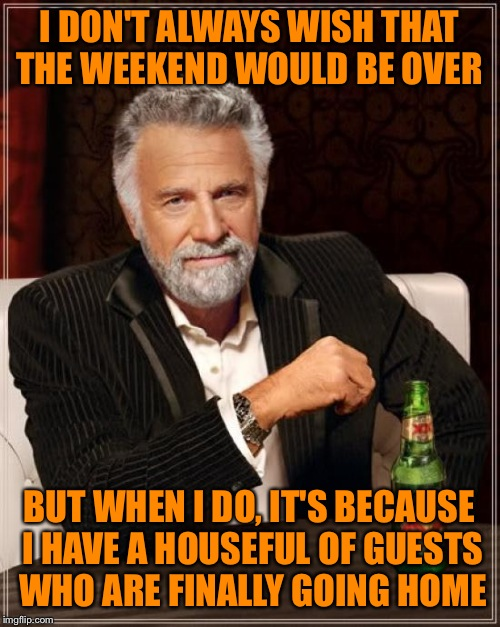The Most Interesting Man In The World Meme | I DON'T ALWAYS WISH THAT THE WEEKEND WOULD BE OVER BUT WHEN I DO, IT'S BECAUSE I HAVE A HOUSEFUL OF GUESTS WHO ARE FINALLY GOING HOME | image tagged in memes,the most interesting man in the world | made w/ Imgflip meme maker