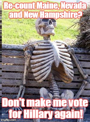 Waiting Skeleton Meme | Re-count Maine, Nevada and New Hampshire? Don't make me vote for Hillary again! | image tagged in memes,waiting skeleton | made w/ Imgflip meme maker
