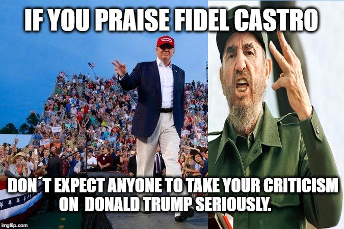 IF YOU PRAISE FIDEL CASTRO DON´T EXPECT ANYONE TO TAKE YOUR CRITICISM ON  DONALD TRUMP SERIOUSLY. | image tagged in memes,fidel castro,donald trump,cultural marxism,common sense,cuba | made w/ Imgflip meme maker