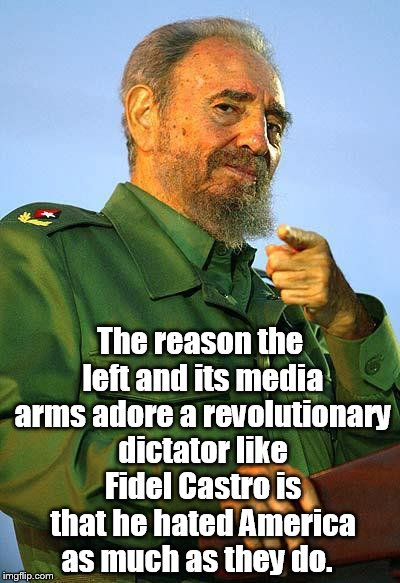 Fidel Castro | The reason the left and its media arms adore a revolutionary dictator like Fidel Castro is that he hated America as much as they do. | image tagged in fidel castro | made w/ Imgflip meme maker