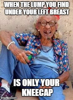 There's good in everything | WHEN THE LUMP YOU FIND UNDER YOUR LEFT BREAST IS ONLY YOUR KNEECAP | image tagged in funny,memes,funny memes,old lady,optimism | made w/ Imgflip meme maker