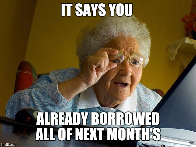 Grandma Finds The Internet Meme | IT SAYS YOU ALREADY BORROWED ALL OF NEXT MONTH'S | image tagged in memes,grandma finds the internet | made w/ Imgflip meme maker