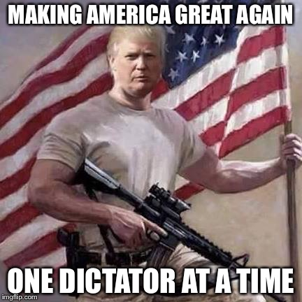 Trump | MAKING AMERICA GREAT AGAIN ONE DICTATOR AT A TIME | image tagged in trump | made w/ Imgflip meme maker