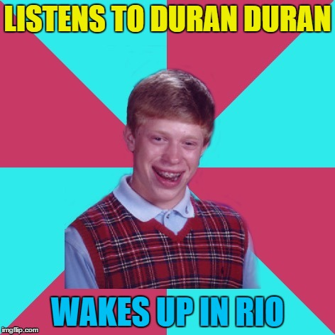 His name is Brian and he has the worst of luck... |  LISTENS TO DURAN DURAN; WAKES UP IN RIO | image tagged in bad luck brian music,memes,music,duran duran,80s music,brazil | made w/ Imgflip meme maker