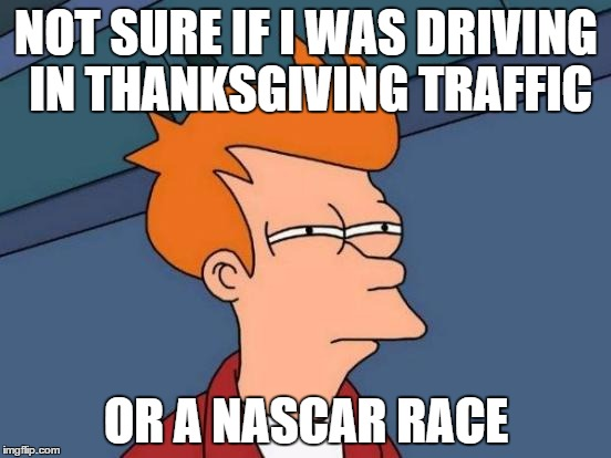 Atlanta bypass, driving in circles at high speeds, bumper to bumper trading paint. I think I made qualifying | NOT SURE IF I WAS DRIVING IN THANKSGIVING TRAFFIC OR A NASCAR RACE | image tagged in memes,futurama fry | made w/ Imgflip meme maker