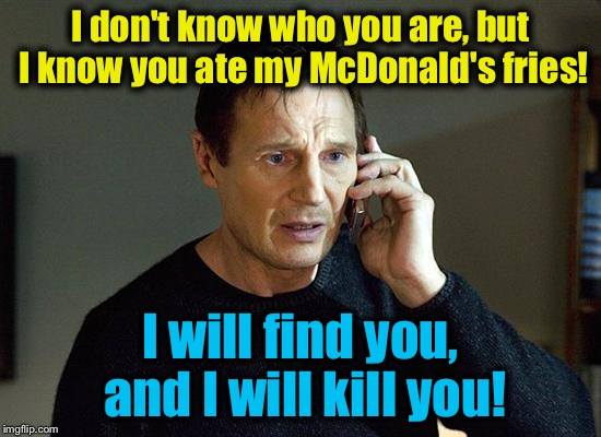 I don't know who you are, but I know you ate my McDonald's fries! I will find you, and I will kill you! | made w/ Imgflip meme maker
