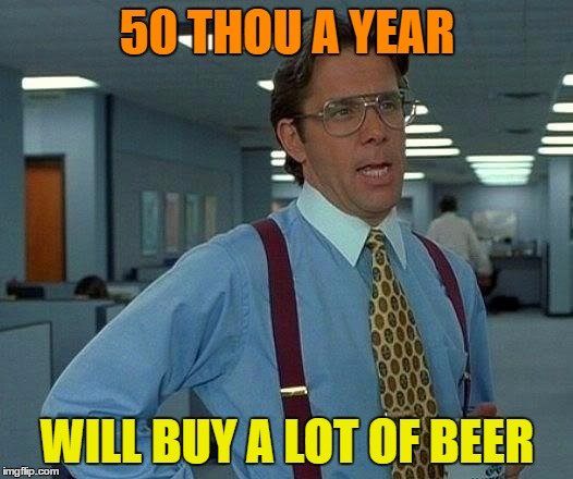 That Would Be Great Meme | 50 THOU A YEAR WILL BUY A LOT OF BEER | image tagged in memes,that would be great | made w/ Imgflip meme maker