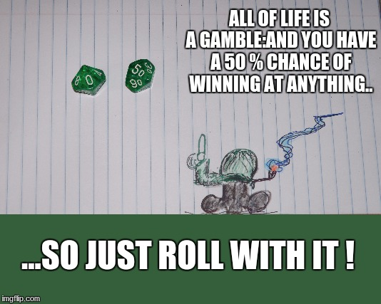 ALL OF LIFE IS A GAMBLE:AND YOU HAVE A 50 % CHANCE OF WINNING AT ANYTHING.. ...SO JUST ROLL WITH IT ! | image tagged in philosophy | made w/ Imgflip meme maker