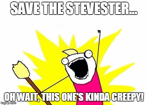 X All The Y Meme | SAVE THE STEVESTER... OH WAIT, THIS ONE'S KINDA CREEPY! | image tagged in memes,x all the y | made w/ Imgflip meme maker