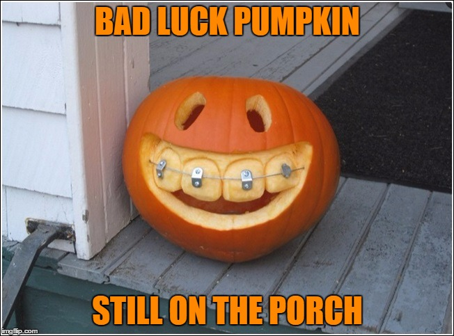 He'll still be there at Christmas... | BAD LUCK PUMPKIN STILL ON THE PORCH | image tagged in bad luck pumpkin,memes,pumpkins,halloween | made w/ Imgflip meme maker