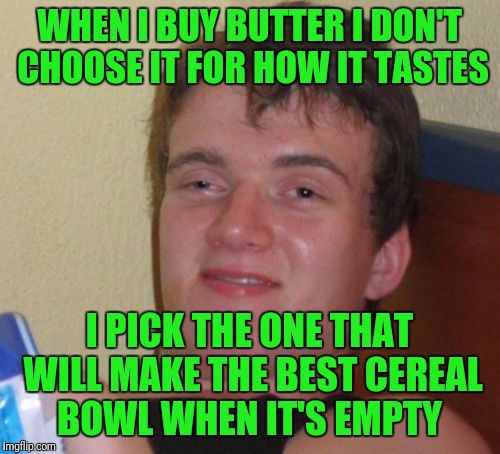 10 Guy Meme | WHEN I BUY BUTTER I DON'T CHOOSE IT FOR HOW IT TASTES I PICK THE ONE THAT WILL MAKE THE BEST CEREAL BOWL WHEN IT'S EMPTY | image tagged in memes,10 guy | made w/ Imgflip meme maker