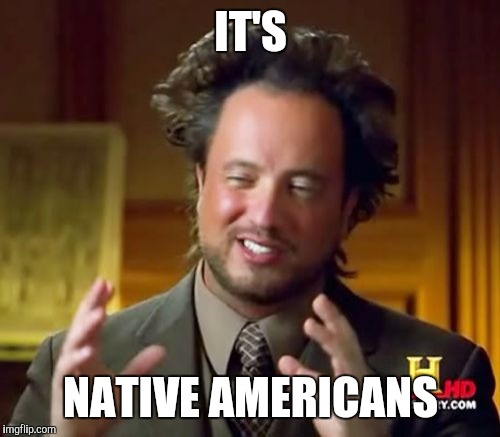 Ancient Aliens Meme | IT'S NATIVE AMERICANS | image tagged in memes,ancient aliens | made w/ Imgflip meme maker