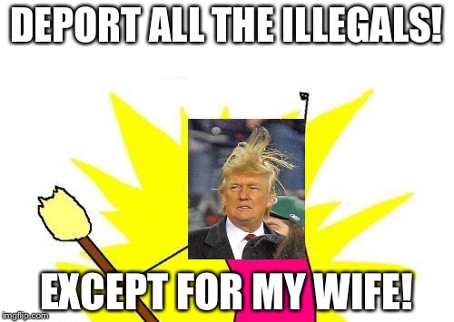 Trump Deport all the Illegals  | DEPORT ALL THE ILLEGALS! EXCEPT FOR MY WIFE! | image tagged in memes,x all the y,melania trump,donald trump,funny,illegal immigrant | made w/ Imgflip meme maker