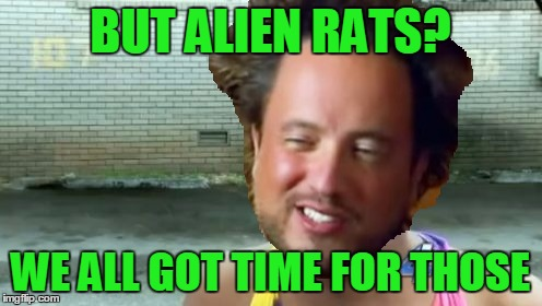 BUT ALIEN RATS? WE ALL GOT TIME FOR THOSE | made w/ Imgflip meme maker