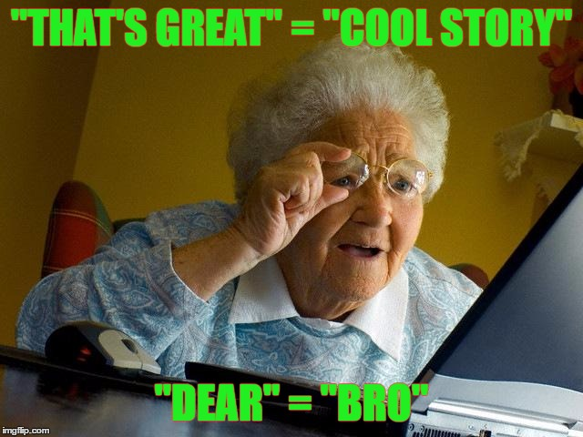"Grandma Finds The Internet Meme | ""THAT'S GREAT"" = ""COOL STORY"" ""DEAR"" = ""BRO"" 