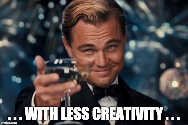 Leonardo Dicaprio Cheers Meme | . . . WITH LESS CREATIVITY . . . | image tagged in memes,leonardo dicaprio cheers | made w/ Imgflip meme maker