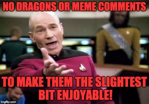 Picard Wtf Meme | NO DRAGONS OR MEME COMMENTS TO MAKE THEM THE SLIGHTEST BIT ENJOYABLE! | image tagged in memes,picard wtf | made w/ Imgflip meme maker