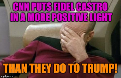 Captain Picard Facepalm Meme | CNN PUTS FIDEL CASTRO IN A MORE POSITIVE LIGHT THAN THEY DO TO TRUMP! | image tagged in memes,captain picard facepalm | made w/ Imgflip meme maker