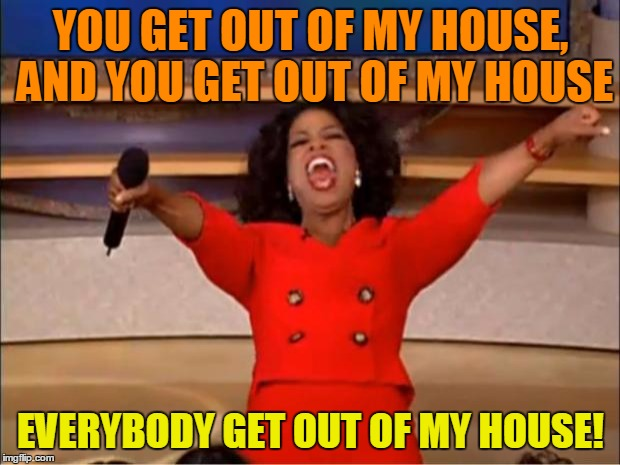 Oprah You Get A Meme | YOU GET OUT OF MY HOUSE, AND YOU GET OUT OF MY HOUSE EVERYBODY GET OUT OF MY HOUSE! | image tagged in memes,oprah you get a | made w/ Imgflip meme maker