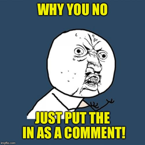Y U No Meme | WHY YOU NO JUST PUT THE IN AS A COMMENT! | image tagged in memes,y u no | made w/ Imgflip meme maker