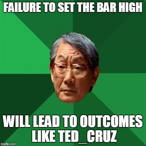 FAILURE TO SET THE BAR HIGH WILL LEAD TO OUTCOMES LIKE TED_CRUZ | made w/ Imgflip meme maker