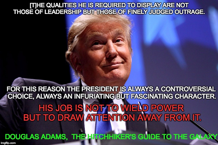 Donald Trump No2 |  [T]HE QUALITIES HE IS REQUIRED TO DISPLAY ARE NOT THOSE OF LEADERSHIP BUT THOSE OF FINELY JUDGED OUTRAGE. FOR THIS REASON THE PRESIDENT IS ALWAYS A CONTROVERSIAL CHOICE, ALWAYS AN INFURIATING BUT FASCINATING CHARACTER. HIS JOB IS NOT TO WIELD POWER BUT TO DRAW ATTENTION AWAY FROM IT. DOUGLAS ADAMS,  THE HITCHHIKER'S GUIDE TO THE GALAXY | image tagged in donald trump no2 | made w/ Imgflip meme maker
